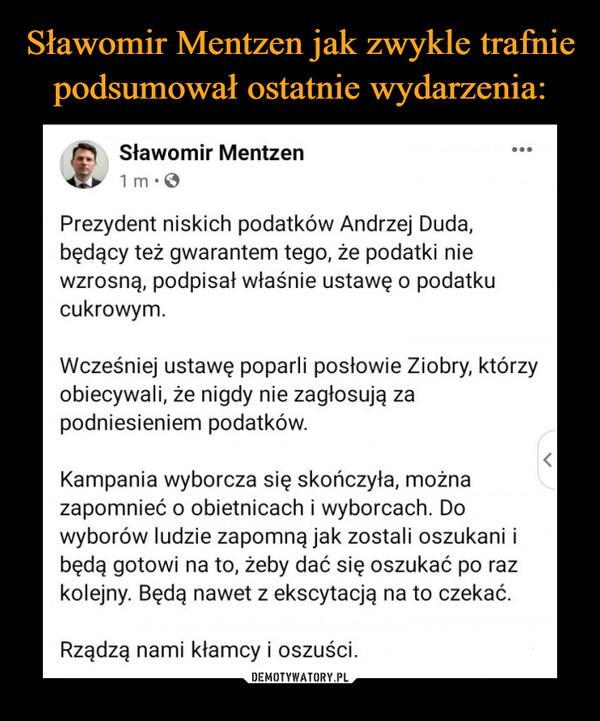 –  Prezydent niskich podatków Andrzej Duda, będący też gwarantem tego, że podatki nie wzrosną, podpisał właśnie ustawę o podatku cukrowym.Wcześniej ustawę poparli posłowie Ziobry, którzy obiecywali, że nigdy nie zagłosują za podniesieniem podatków.Kampania wyborcza się skończyła, można zapomnieć o obietnicach i wyborcach. Do wyborów ludzie zapomną jak zostali oszukani i będą gotowi na to, żeby dać się oszukać po raz kolejny. Będą nawet z ekscytacją na to czekać.Rządzą nami kłamcy i oszuści.