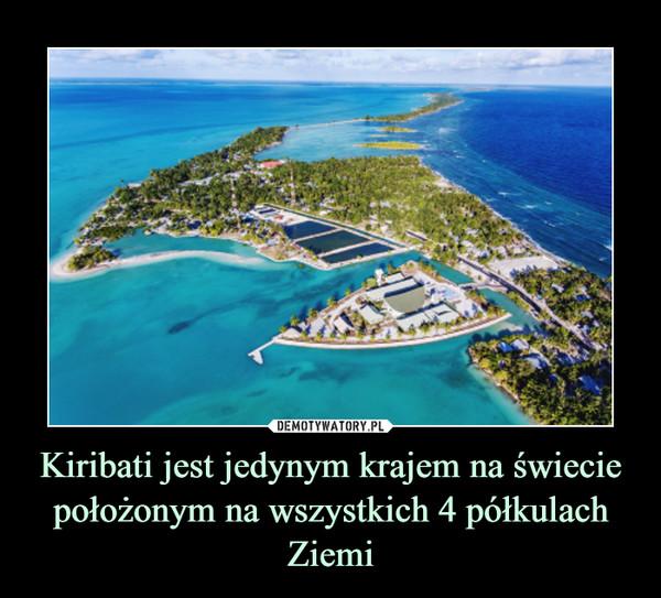 Kiribati jest jedynym krajem na świecie położonym na wszystkich 4 półkulach Ziemi –