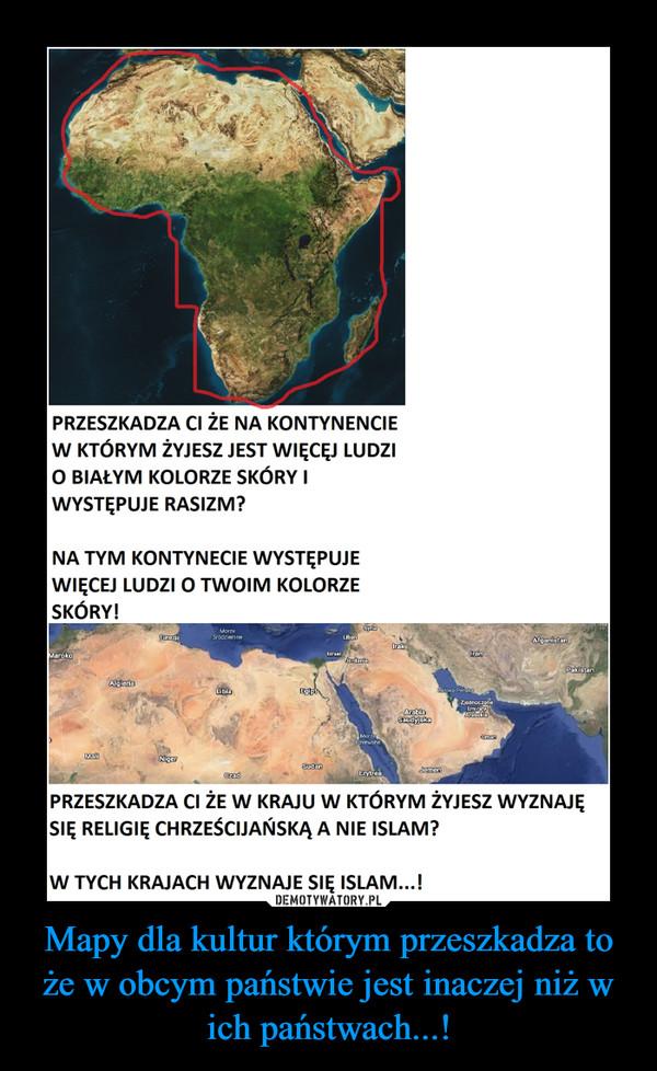 Mapy dla kultur którym przeszkadza to że w obcym państwie jest inaczej niż w ich państwach...! –