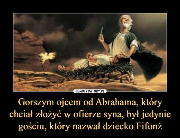 Gorszym ojcem od Abrahama, którychciał złożyć w ofierze syna, był jedyniegościu, który nazwał dziecko Fifonż –