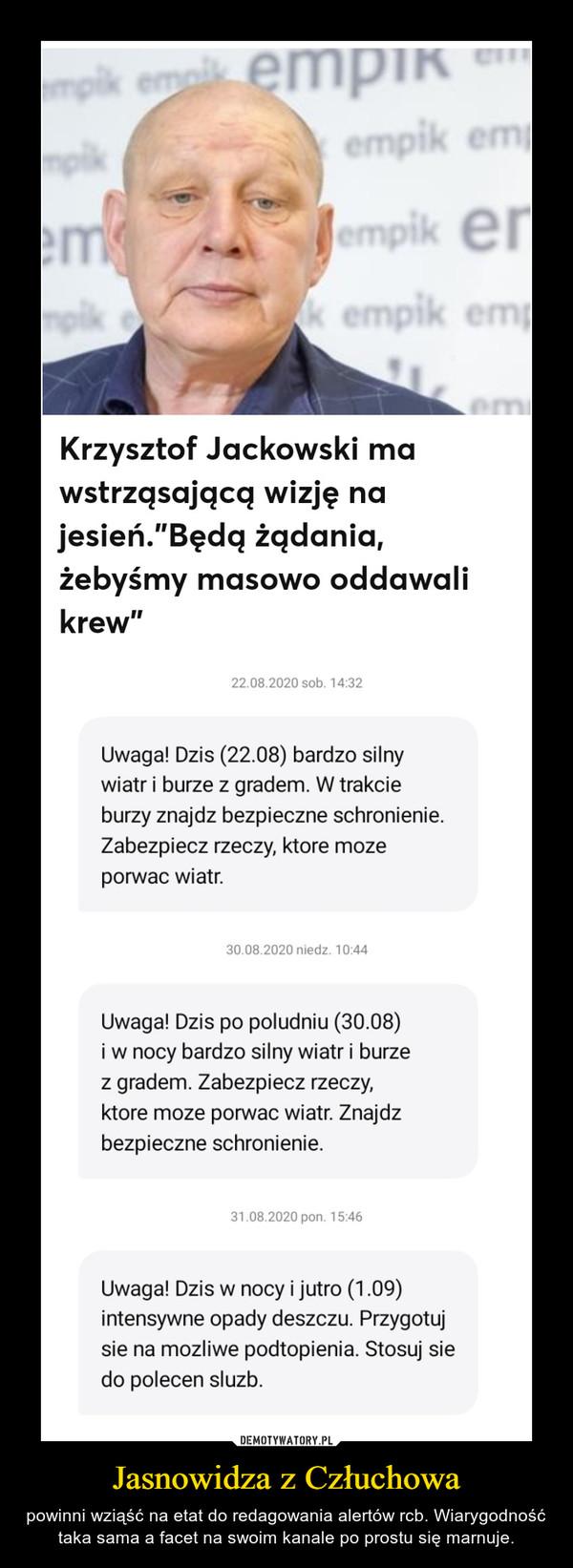 Jasnowidza z Człuchowa – powinni wziąść na etat do redagowania alertów rcb. Wiarygodność taka sama a facet na swoim kanale po prostu się marnuje.