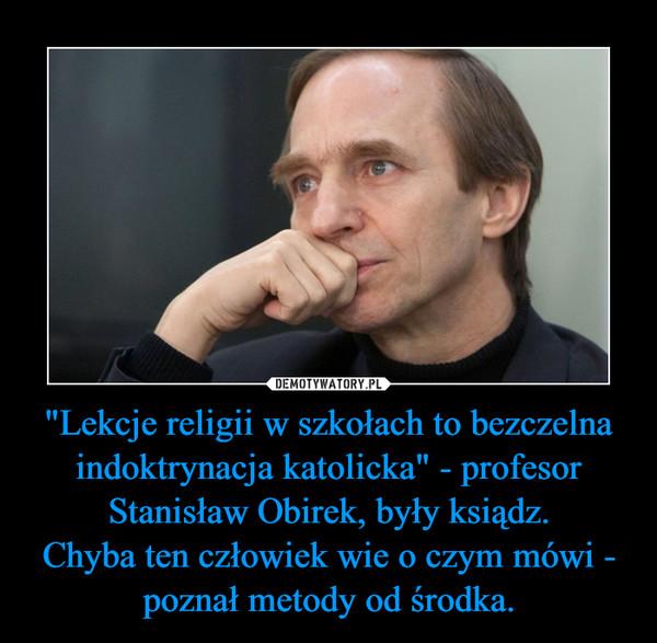 """""""Lekcje religii w szkołach to bezczelna indoktrynacja katolicka"""" - profesor Stanisław Obirek, były ksiądz.Chyba ten człowiek wie o czym mówi - poznał metody od środka. –"""