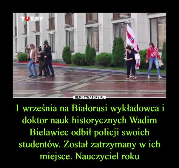 1 września na Białorusi wykładowca i doktor nauk historycznych Wadim Bielawiec odbił policji swoich studentów. Został zatrzymany w ich miejsce. Nauczyciel roku –