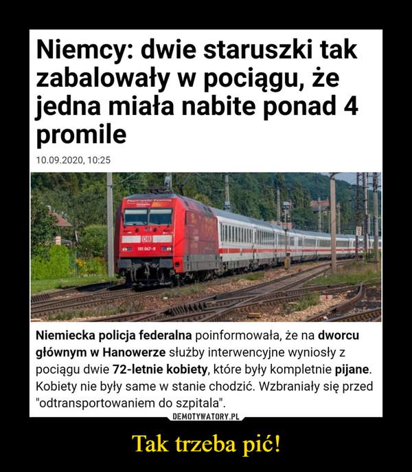 """Tak trzeba pić! –  Niemcy: dwie staruszki takzabalowały w pociągu, żejedna miała nabite ponad 4promile10.09.2020, 10:25DBNiemiecka policja federalna poinformowała, że na dworcugłównym w Hanowerze służby interwencyjne wyniosły zpociągu dwie 72-letnie kobiety, które były kompletnie pijane.Kobiety nie były same w stanie chodzić. Wzbraniały się przed""""odtransportowaniem do szpitala"""".DEMOTYWATORY.PLTak trzeba pić!"""