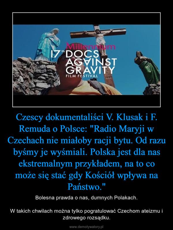"""Czescy dokumentaliści V. Klusak i F. Remuda o Polsce: """"Radio Maryji w Czechach nie miałoby racji bytu. Od razu byśmy je wyśmiali. Polska jest dla nas ekstremalnym przykładem, na to co może się stać gdy Kościół wpływa na Państwo."""" – Bolesna prawda o nas, dumnych Polakach.W takich chwilach można tylko pogratulować Czechom ateizmu i zdrowego rozsądku."""