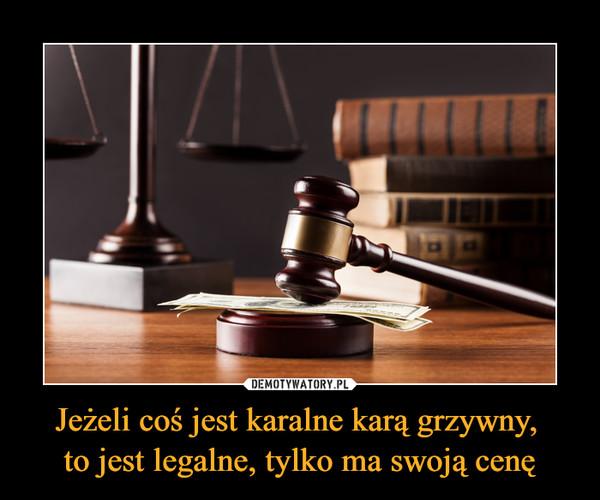 Jeżeli coś jest karalne karą grzywny, to jest legalne, tylko ma swoją cenę –
