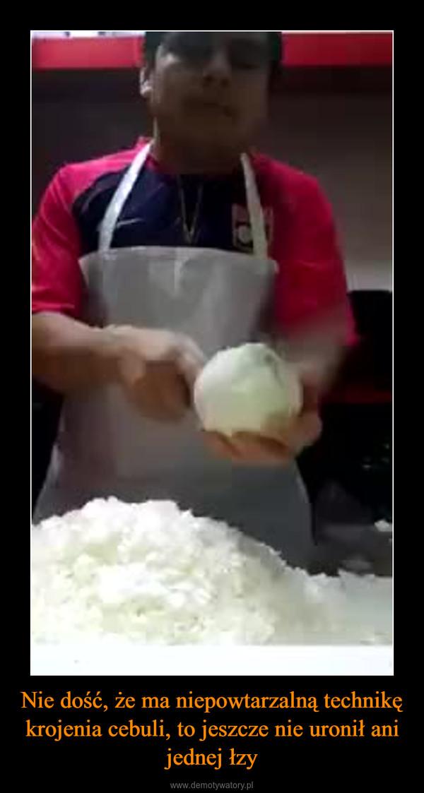 Nie dość, że ma niepowtarzalną technikę krojenia cebuli, to jeszcze nie uronił ani jednej łzy –