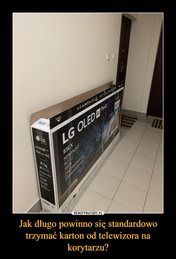 Jak długo powinno się standardowo trzymać karton od telewizora na korytarzu? –