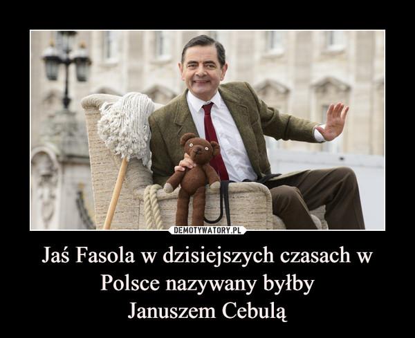 Jaś Fasola w dzisiejszych czasach w Polsce nazywany byłbyJanuszem Cebulą –