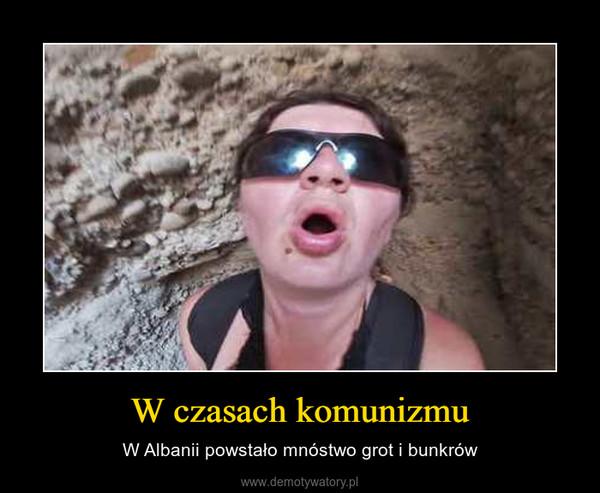 W czasach komunizmu – W Albanii powstało mnóstwo grot i bunkrów