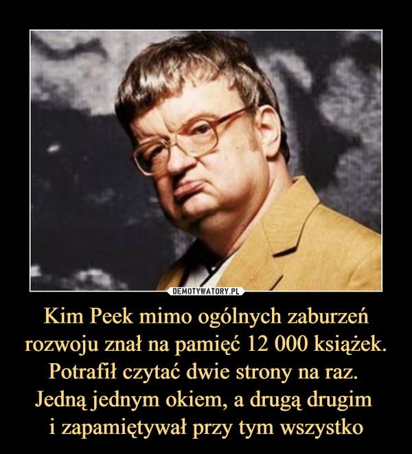 Kim Peek mimo ogólnych zaburzeń rozwoju znał na pamięć 12 000 książek. Potrafił czytać dwie strony na raz. Jedną jednym okiem, a drugą drugim i zapamiętywał przy tym wszystko –