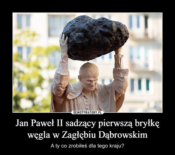 Jan Paweł II sadzący pierwszą bryłkę węgla w Zagłębiu Dąbrowskim – A ty co zrobiłeś dla tego kraju?