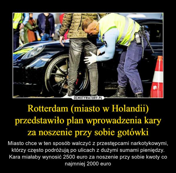 Rotterdam (miasto w Holandii) przedstawiło plan wprowadzenia karyza noszenie przy sobie gotówki – Miasto chce w ten sposób walczyć z przestępcami narkotykowymi, którzy często podróżują po ulicach z dużymi sumami pieniędzy.Kara miałaby wynosić 2500 euro za noszenie przy sobie kwoty co najmniej 2000 euro