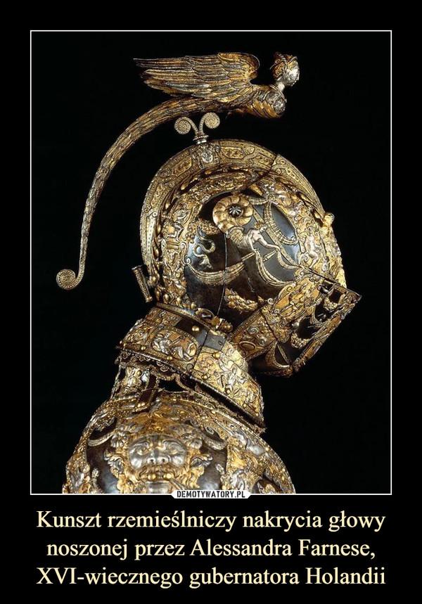 Kunszt rzemieślniczy nakrycia głowy noszonej przez Alessandra Farnese, XVI-wiecznego gubernatora Holandii –