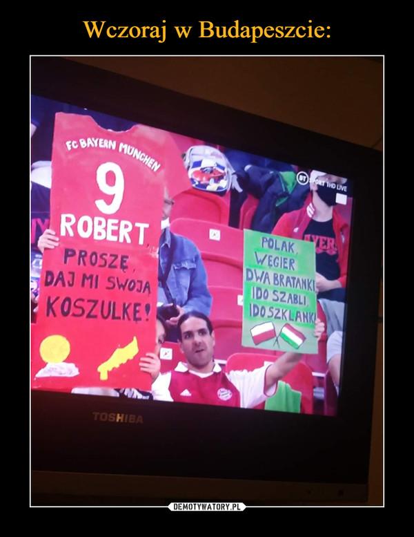 –  Wczoraj w Budapeszcie:FC BAYERNMUNCHEN9.VERPOLAK,WEGIERDWA BRATANKIIDO SZABLIIDO SZKLANKROBERTPROSZE,DAJ MI SWOJAKOSZULKE!TOSHIBADEMOTYWATORY.PL