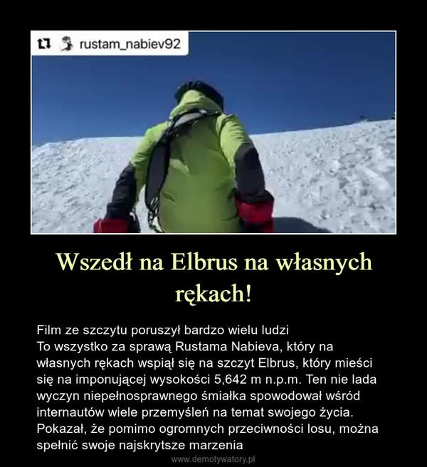 Wszedł na Elbrus na własnych rękach! – Film ze szczytu poruszył bardzo wielu ludziTo wszystko za sprawą Rustama Nabieva, który na własnych rękach wspiął się na szczyt Elbrus, który mieści się na imponującej wysokości 5,642 m n.p.m. Ten nie lada wyczyn niepełnosprawnego śmiałka spowodował wśród internautów wiele przemyśleń na temat swojego życia. Pokazał, że pomimo ogromnych przeciwności losu, można spełnić swoje najskrytsze marzenia