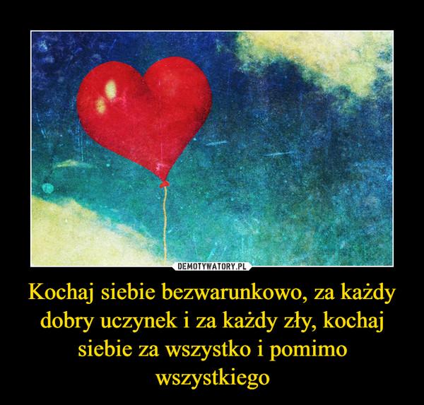 Kochaj siebie bezwarunkowo, za każdy dobry uczynek i za każdy zły, kochaj siebie za wszystko i pomimo wszystkiego –