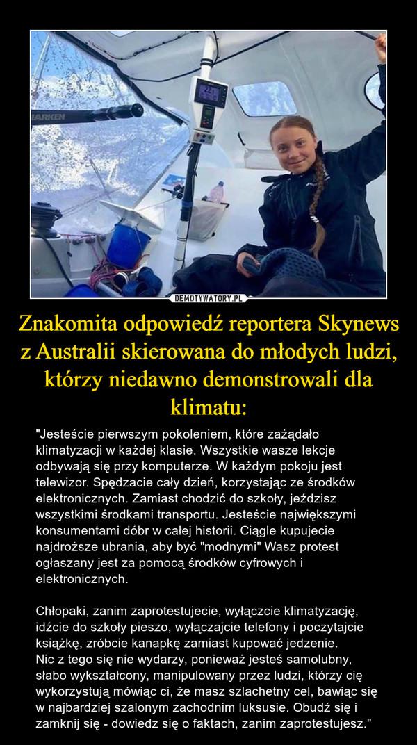 """Znakomita odpowiedź reportera Skynews z Australii skierowana do młodych ludzi, którzy niedawno demonstrowali dla klimatu: – """"Jesteście pierwszym pokoleniem, które zażądało klimatyzacji w każdej klasie. Wszystkie wasze lekcje odbywają się przy komputerze. W każdym pokoju jest telewizor. Spędzacie cały dzień, korzystając ze środków elektronicznych. Zamiast chodzić do szkoły, jeździsz wszystkimi środkami transportu. Jesteście największymi konsumentami dóbr w całej historii. Ciągle kupujecie najdroższe ubrania, aby być """"modnymi"""" Wasz protest ogłaszany jest za pomocą środków cyfrowych i elektronicznych.Chłopaki, zanim zaprotestujecie, wyłączcie klimatyzację, idźcie do szkoły pieszo, wyłączajcie telefony i poczytajcie książkę, zróbcie kanapkę zamiast kupować jedzenie.Nic z tego się nie wydarzy, ponieważ jesteś samolubny, słabo wykształcony, manipulowany przez ludzi, którzy cię wykorzystują mówiąc ci, że masz szlachetny cel, bawiąc się w najbardziej szalonym zachodnim luksusie. Obudź się i zamknij się - dowiedz się o faktach, zanim zaprotestujesz."""""""