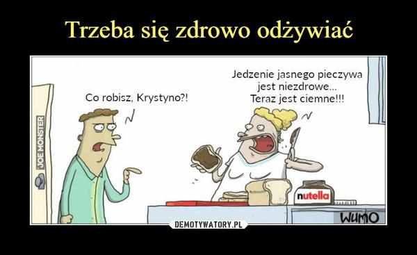 –  Co robisz, Krystyno?!Jedzenie jasnego pieczywajest niezdrowe...Teraz jest ciemne!!!