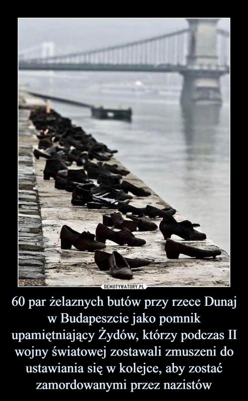 60 par żelaznych butów przy rzece Dunaj w Budapeszcie jako pomnik upamiętniający Żydów, którzy podczas II wojny światowej zostawali zmuszeni do ustawiania się w kolejce, aby zostać zamordowanymi przez nazistów