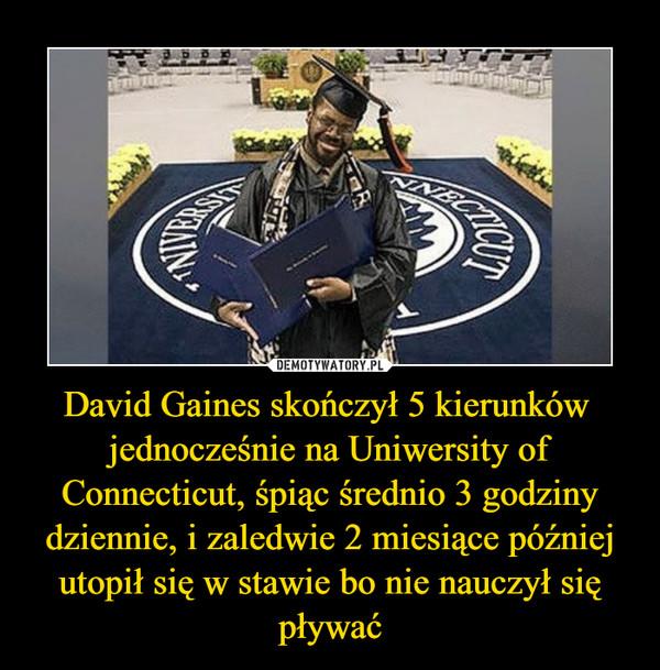 David Gaines skończył 5 kierunków  jednocześnie na Uniwersity of Connecticut, śpiąc średnio 3 godziny dziennie, i zaledwie 2 miesiące później utopił się w stawie bo nie nauczył się pływać –