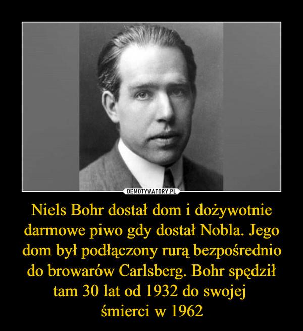 Niels Bohr dostał dom i dożywotnie darmowe piwo gdy dostał Nobla. Jego dom był podłączony rurą bezpośrednio do browarów Carlsberg. Bohr spędził tam 30 lat od 1932 do swojej śmierci w 1962 –