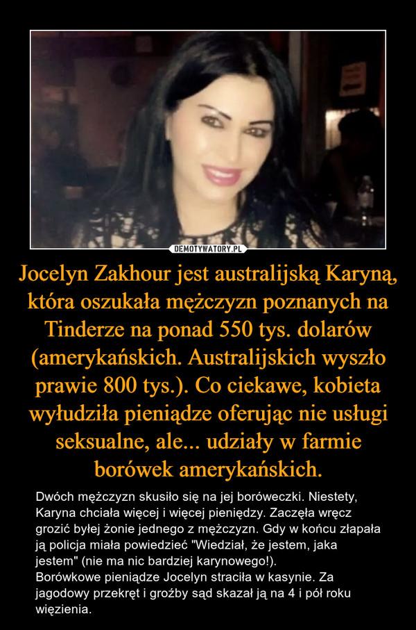 """Jocelyn Zakhour jest australijską Karyną, która oszukała mężczyzn poznanych na Tinderze na ponad 550 tys. dolarów (amerykańskich. Australijskich wyszło prawie 800 tys.). Co ciekawe, kobieta wyłudziła pieniądze oferując nie usługi seksualne, ale... udziały w farmie borówek amerykańskich. – Dwóch mężczyzn skusiło się na jej boróweczki. Niestety, Karyna chciała więcej i więcej pieniędzy. Zaczęła wręcz grozić byłej żonie jednego z mężczyzn. Gdy w końcu złapała ją policja miała powiedzieć """"Wiedział, że jestem, jaka jestem"""" (nie ma nic bardziej karynowego!). Borówkowe pieniądze Jocelyn straciła w kasynie. Za jagodowy przekręt i groźby sąd skazał ją na 4 i pół roku więzienia."""