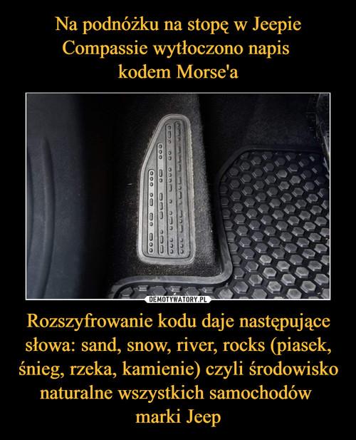 Na podnóżku na stopę w Jeepie Compassie wytłoczono napis  kodem Morse'a Rozszyfrowanie kodu daje następujące słowa: sand, snow, river, rocks (piasek, śnieg, rzeka, kamienie) czyli środowisko naturalne wszystkich samochodów  marki Jeep