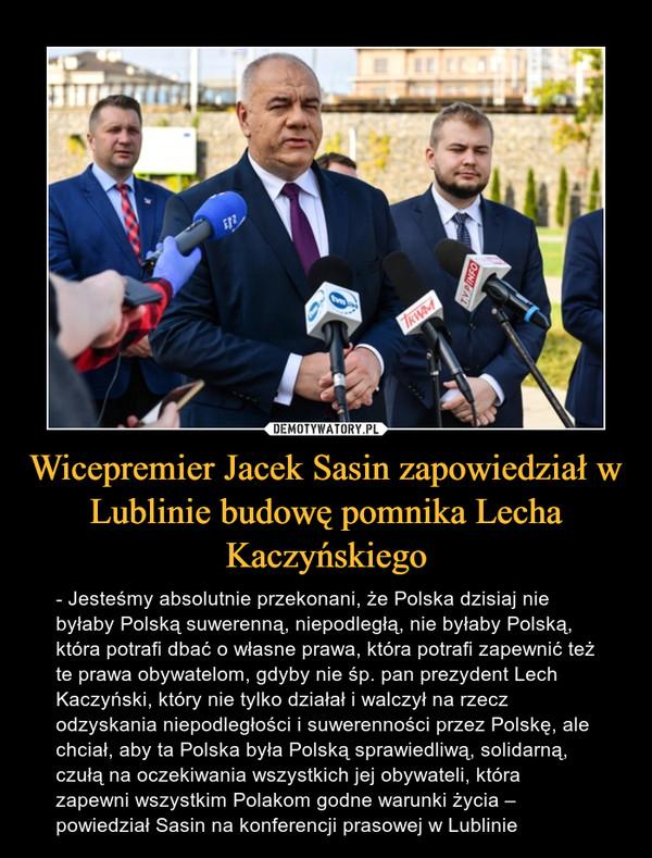 Wicepremier Jacek Sasin zapowiedział w Lublinie budowę pomnika Lecha Kaczyńskiego – - Jesteśmy absolutnie przekonani, że Polska dzisiaj nie byłaby Polską suwerenną, niepodległą, nie byłaby Polską, która potrafi dbać o własne prawa, która potrafi zapewnić też te prawa obywatelom, gdyby nie śp. pan prezydent Lech Kaczyński, który nie tylko działał i walczył na rzecz odzyskania niepodległości i suwerenności przez Polskę, ale chciał, aby ta Polska była Polską sprawiedliwą, solidarną, czułą na oczekiwania wszystkich jej obywateli, która zapewni wszystkim Polakom godne warunki życia – powiedział Sasin na konferencji prasowej w Lublinie