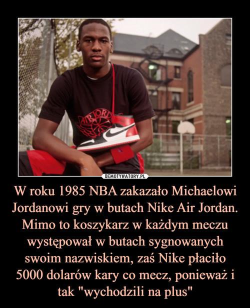 """W roku 1985 NBA zakazało Michaelowi Jordanowi gry w butach Nike Air Jordan. Mimo to koszykarz w każdym meczu występował w butach sygnowanych swoim nazwiskiem, zaś Nike płaciło 5000 dolarów kary co mecz, ponieważ i tak """"wychodzili na plus"""""""