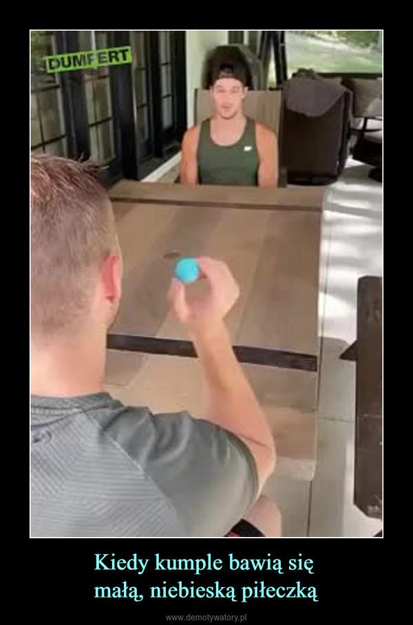 Kiedy kumple bawią się małą, niebieską piłeczką –