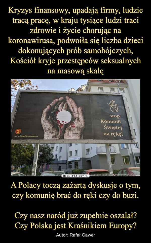 A Polacy toczą zażartą dyskusje o tym, czy komunię brać do ręki czy do buzi.  Czy nasz naród już zupełnie oszalał?Czy Polska jest Kraśnikiem Europy? – Autor: Rafał Gaweł