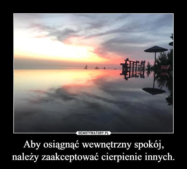 Aby osiągnąć wewnętrzny spokój,należy zaakceptować cierpienie innych. –