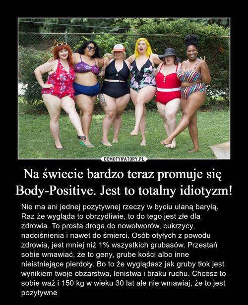 Na świecie bardzo teraz promuje się  Body-Positive. Jest to totalny idiotyzm!