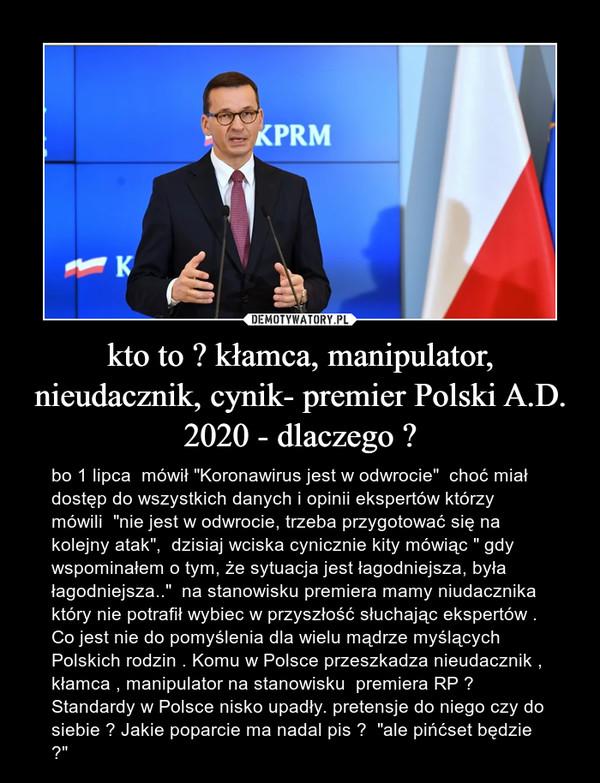 """kto to ? kłamca, manipulator, nieudacznik, cynik- premier Polski A.D. 2020 - dlaczego ? – bo 1 lipca  mówił """"Koronawirus jest w odwrocie""""  choć miał dostęp do wszystkich danych i opinii ekspertów którzy mówili  """"nie jest w odwrocie, trzeba przygotować się na kolejny atak"""",  dzisiaj wciska cynicznie kity mówiąc """" gdy wspominałem o tym, że sytuacja jest łagodniejsza, była łagodniejsza..""""  na stanowisku premiera mamy niudacznika który nie potrafił wybiec w przyszłość słuchając ekspertów . Co jest nie do pomyślenia dla wielu mądrze myślących Polskich rodzin . Komu w Polsce przeszkadza nieudacznik , kłamca , manipulator na stanowisku  premiera RP ? Standardy w Polsce nisko upadły. pretensje do niego czy do siebie ? Jakie poparcie ma nadal pis ?  """"ale pińćset będzie ?"""""""