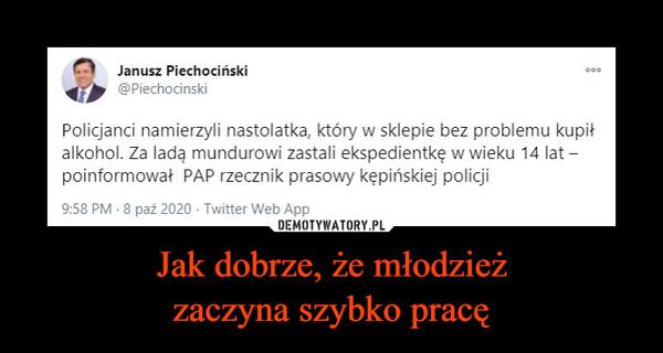 Jak dobrze, że młodzieżzaczyna szybko pracę –  Janusz Piechociński000@PiechocinskiPolicjanci namierzyli nastolatka, który w sklepie bez problemu kupiłalkohol. Za ladą mundurowi zastali ekspedientkę w wieku 14 lat –poinformował PAP rzecznik prasowy kępińskiej policji9:58 PM - 8 paź 2020 · Twitter Web App
