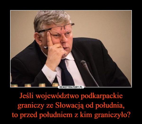 Jeśli województwo podkarpackie graniczy ze Słowacją od południa,to przed południem z kim graniczyło? –