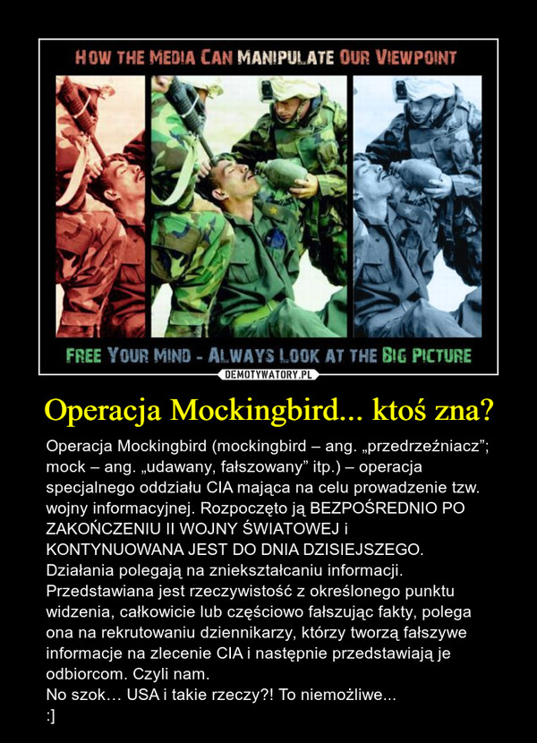 """Operacja Mockingbird... ktoś zna? – Operacja Mockingbird (mockingbird – ang. """"przedrzeźniacz""""; mock – ang. """"udawany, fałszowany"""" itp.) – operacja specjalnego oddziału CIA mająca na celu prowadzenie tzw. wojny informacyjnej. Rozpoczęto ją BEZPOŚREDNIO PO ZAKOŃCZENIU II WOJNY ŚWIATOWEJ i KONTYNUOWANA JEST DO DNIA DZISIEJSZEGO.Działania polegają na zniekształcaniu informacji. Przedstawiana jest rzeczywistość z określonego punktu widzenia, całkowicie lub częściowo fałszując fakty, polega ona na rekrutowaniu dziennikarzy, którzy tworzą fałszywe informacje na zlecenie CIA i następnie przedstawiają je odbiorcom. Czyli nam.No szok… USA i takie rzeczy?! To niemożliwe...:]"""