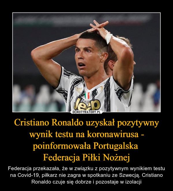 Cristiano Ronaldo uzyskał pozytywny wynik testu na koronawirusa - poinformowała Portugalska Federacja Piłki Nożnej – Federacja przekazała, że w związku z pozytywnym wynikiem testu na Covid-19, piłkarz nie zagra w spotkaniu ze Szwecją. Cristiano Ronaldo czuje się dobrze i pozostaje w izolacji