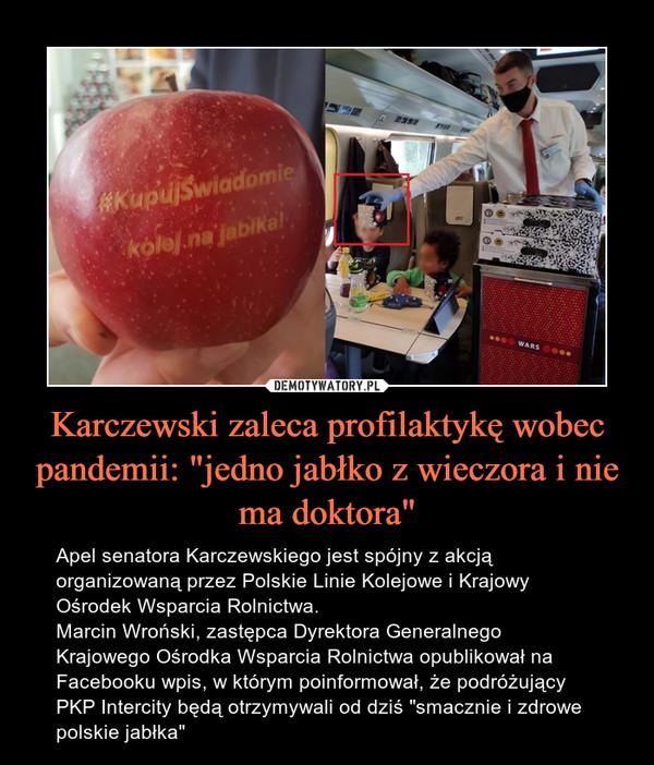 """Karczewski zaleca profilaktykę wobec pandemii: """"jedno jabłko z wieczora i nie ma doktora"""" – Apel senatora Karczewskiego jest spójny z akcją organizowaną przez Polskie Linie Kolejowe i Krajowy Ośrodek Wsparcia Rolnictwa.Marcin Wroński, zastępca Dyrektora Generalnego Krajowego Ośrodka Wsparcia Rolnictwa opublikował na Facebooku wpis, w którym poinformował, że podróżujący PKP Intercity będą otrzymywali od dziś """"smacznie i zdrowe polskie jabłka"""""""
