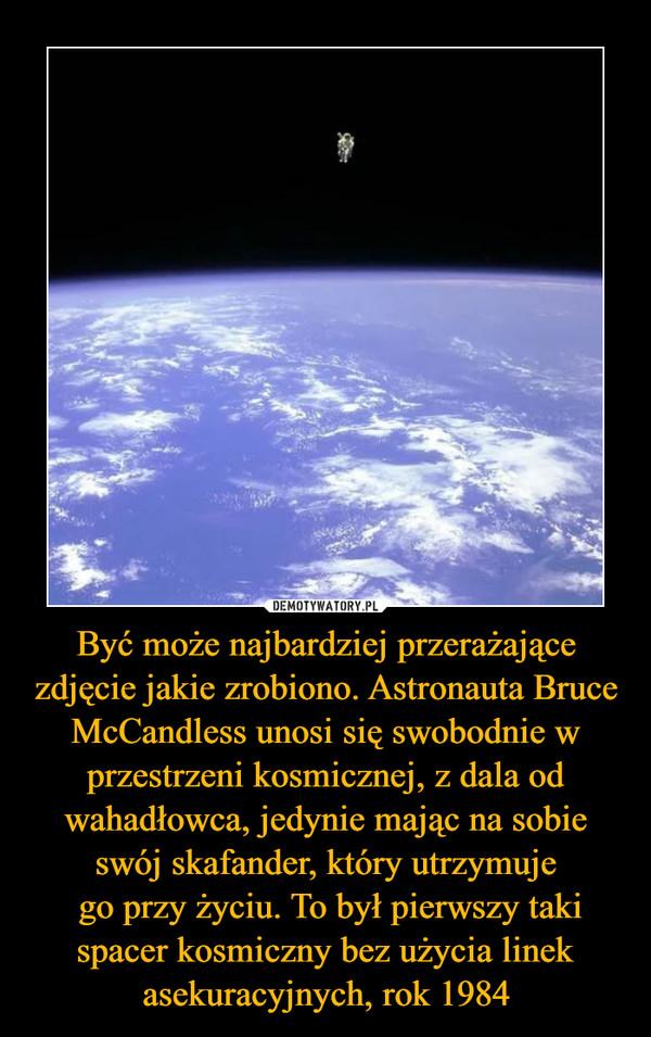 Być może najbardziej przerażające zdjęcie jakie zrobiono. Astronauta Bruce McCandless unosi się swobodnie w przestrzeni kosmicznej, z dala od wahadłowca, jedynie mając na sobie swój skafander, który utrzymuje go przy życiu. To był pierwszy taki spacer kosmiczny bez użycia linek asekuracyjnych, rok 1984 –