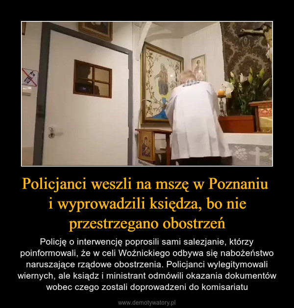 Policjanci weszli na mszę w Poznaniu i wyprowadzili księdza, bo nie przestrzegano obostrzeń – Policję o interwencję poprosili sami salezjanie, którzy poinformowali, że w celi Woźnickiego odbywa się nabożeństwo naruszające rządowe obostrzenia. Policjanci wylegitymowali wiernych, ale ksiądz i ministrant odmówili okazania dokumentów wobec czego zostali doprowadzeni do komisariatu