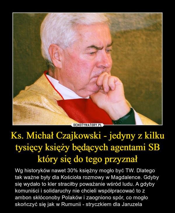 Ks. Michał Czajkowski - jedyny z kilku tysięcy księży będących agentami SB który się do tego przyznał – Wg historyków nawet 30% księżny mogło być TW. Dlatego tak ważne były dla Kościoła rozmowy w Magdalence. Gdyby się wydało to kler straciłby poważanie wśród ludu. A gdyby komuniści i solidaruchy nie chcieli współpracować to z ambon skłóconoby Polaków i zaogniono spór, co mogło skończyć się jak w Rumunii - stryczkiem dla Jaruzela