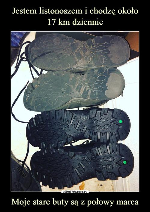 Jestem listonoszem i chodzę około 17 km dziennie Moje stare buty są z połowy marca