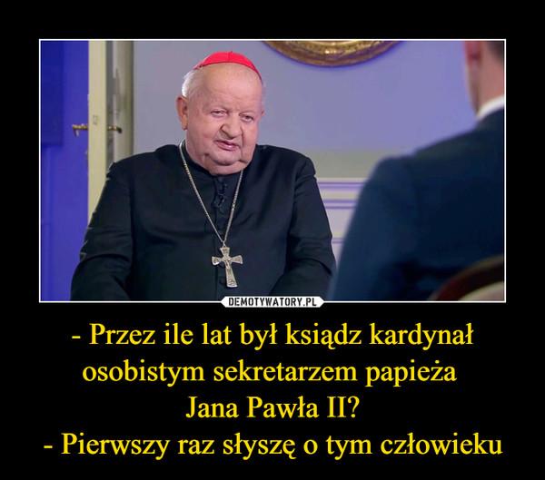 - Przez ile lat był ksiądz kardynał osobistym sekretarzem papieża Jana Pawła II?- Pierwszy raz słyszę o tym człowieku –