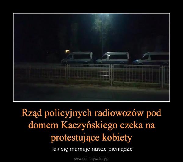 Rząd policyjnych radiowozów pod domem Kaczyńskiego czeka na protestujące kobiety – Tak się marnuje nasze pieniądze