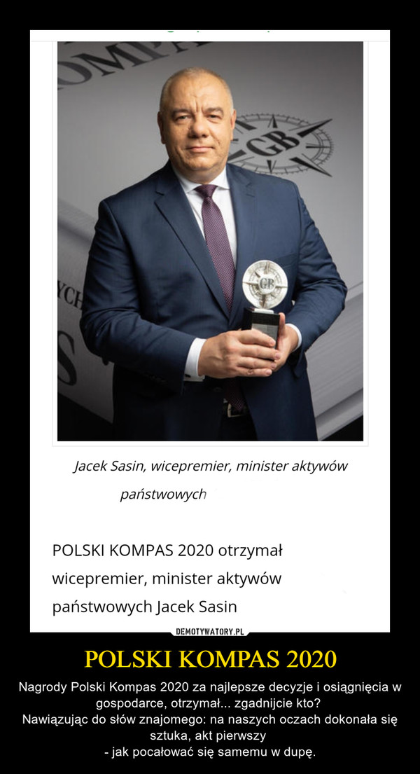 POLSKI KOMPAS 2020 – Nagrody Polski Kompas 2020 za najlepsze decyzje i osiągnięcia w gospodarce, otrzymał... zgadnijcie kto? Nawiązując do słów znajomego: na naszych oczach dokonała się sztuka, akt pierwszy - jak pocałować się samemu w dupę.