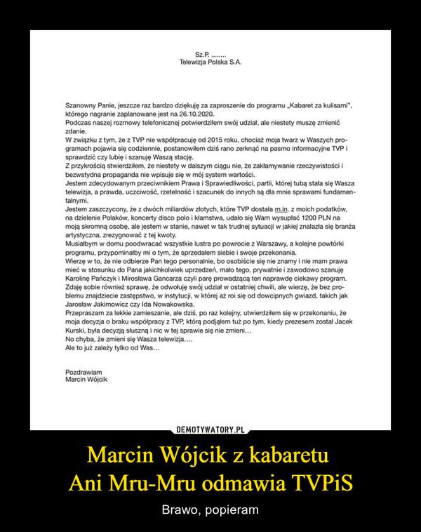 """Marcin Wójcik z kabaretu Ani Mru-Mru odmawia TVPiS – Brawo, popieram Telewizja Polska S.A. Szanowny Panie, jeszcze raz bardzo dziękuję za zaproszenie do programu """"Kabaret za kulisami"""", którego nagranie zaplanowane jest na 26.10.2020. Podczas naszej rozmowy telefonicznej potwierdziłem swój udział, ale niestety muszę zmienić zdanie. W związku z tym, że z TVP nie współpracuję od 2015 roku, chociaż moja twarz w Waszych pro-gramach pojawia się codziennie, postanowiłem dziś rano zerknąć na pasmo informacyjne TVP i sprawdzić czy lubię i szanuję Waszą stację. Z przykrością stwierdziłem, że niestety w dalszym ciągu nie, że zakłamywanie rzeczywistości i bezwstydna propaganda nie wpisuje się oz mój system wartości. Jestem zdecydowanym przeciwnikiem Prawa i Sprawiedliwości, partii, której tubą stała się Wasza telewizja, a prawda, uczciwość, rzetelność i szacunek do innych są dla mnie sprawami fundamen-talnymi. Jestern zaszczycony, że z dwóch miliardów złotych, które TVP dostała m.in. z moich podatków, na dzielenie Polaków, koncerty disco polo i kłamstwa, udało się Wam wysupłać 1200 PLN na moją skromną osobę, ale jestem w stanie, nawet w tak trudnej sytuacji w jakiej znalazła się branża artystyczna, zrezygnować z tej kwoty. Musiałbym w domu poodwracać wszystkie lustra po powrocie z Warszawy, a kolejne powtórki programu, przypominałby mi o tym, że sprzedałem siebie i swoje przekonania. Wierzę w to, że nie odbierze Pan tego personalnie, bo osobiście się nie znamy i nie mam prawa mieć w stosunku do Pana jakichkolwiek uprzedzeń, mało tego, prywatnie i zawodowo szanuję Karolinę Pańczyk i Mirosława Gancarza czyli parę prowadzącą ten naprawdę ciekawy program. Zdaję sobie również sprawę, że odwołuję swój odziało ostatniej chwili, ale wierzę, że bez pro-blemu znajdziecie zastępstwo, w instytucji, w której aż roi się od dowcipnych gwiazd. takich jak Jarosław Jakimowicz czy ldo Nowakowska. Przepraszam za lekkie zamieszanie, ale dziś, po raz kolejny, utwierdziłem się w przekonaniu, że moja """
