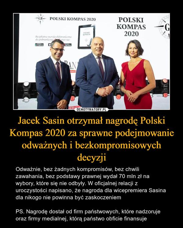 Jacek Sasin otrzymał nagrodę Polski Kompas 2020 za sprawne podejmowanie odważnych i bezkompromisowych decyzji – Odważnie, bez żadnych kompromisów, bez chwili zawahania, bez podstawy prawnej wydał 70 mln zł na wybory, które się nie odbyły. W oficjalnej relacji z uroczystości napisano, że nagroda dla wicepremiera Sasina dla nikogo nie powinna być zaskoczeniemPS. Nagrodę dostał od firm państwowych, które nadzoruje oraz firmy medialnej, którą państwo obficie finansuje