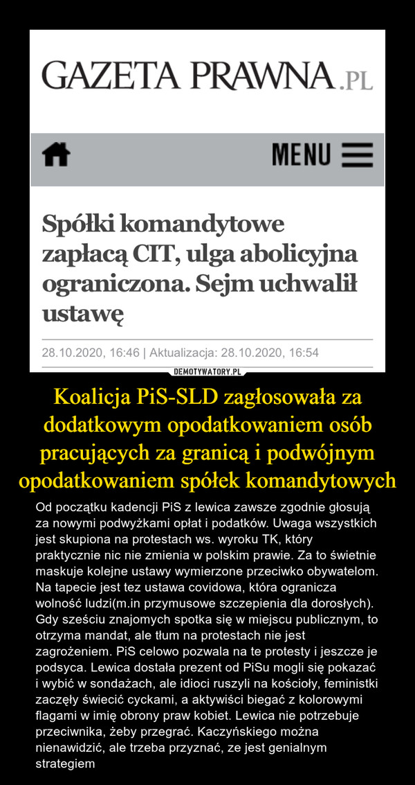 Koalicja PiS-SLD zagłosowała za dodatkowym opodatkowaniem osób pracujących za granicą i podwójnym opodatkowaniem spółek komandytowych – Od początku kadencji PiS z lewica zawsze zgodnie głosują za nowymi podwyżkami opłat i podatków. Uwaga wszystkich jest skupiona na protestach ws. wyroku TK, który praktycznie nic nie zmienia w polskim prawie. Za to świetnie maskuje kolejne ustawy wymierzone przeciwko obywatelom. Na tapecie jest tez ustawa covidowa, która ogranicza wolność ludzi(m.in przymusowe szczepienia dla dorosłych). Gdy sześciu znajomych spotka się w miejscu publicznym, to otrzyma mandat, ale tłum na protestach nie jest zagrożeniem. PiS celowo pozwala na te protesty i jeszcze je podsyca. Lewica dostała prezent od PiSu mogli się pokazać i wybić w sondażach, ale idioci ruszyli na kościoły, feministki zaczęły świecić cyckami, a aktywiści biegać z kolorowymi flagami w imię obrony praw kobiet. Lewica nie potrzebuje przeciwnika, żeby przegrać. Kaczyńskiego można nienawidzić, ale trzeba przyznać, ze jest genialnym strategiem